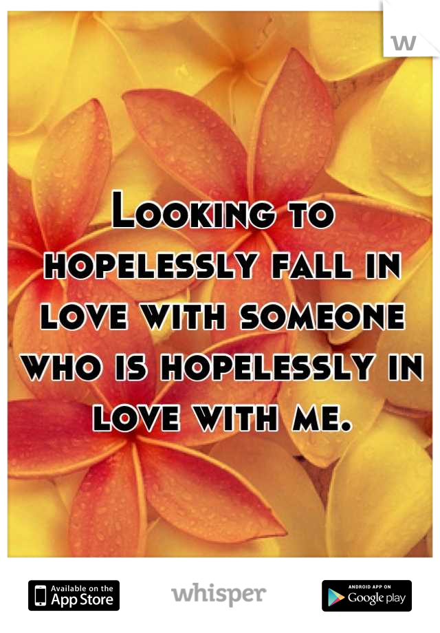 Looking to hopelessly fall in love with someone who is hopelessly in love with me.