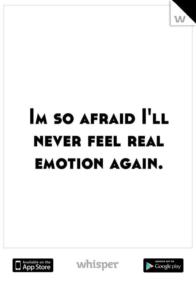 Im so afraid I'll never feel real emotion again.