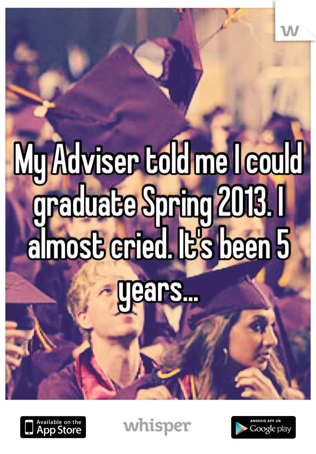 My Adviser told me I could graduate Spring 2013. I almost cried. It's been 5 years...