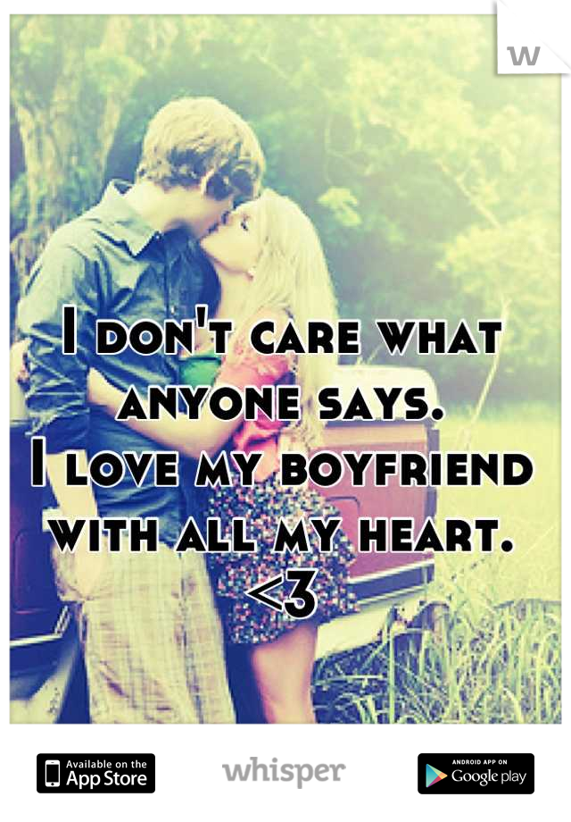 I don't care what anyone says.  I love my boyfriend with all my heart.  <3
