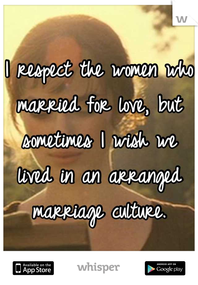 I respect the women who married for love, but sometimes I wish we lived in an arranged marriage culture.