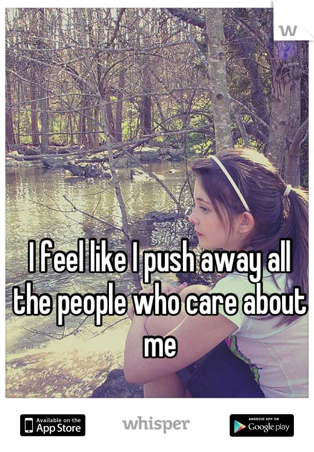I feel like I push away all the people who care about me