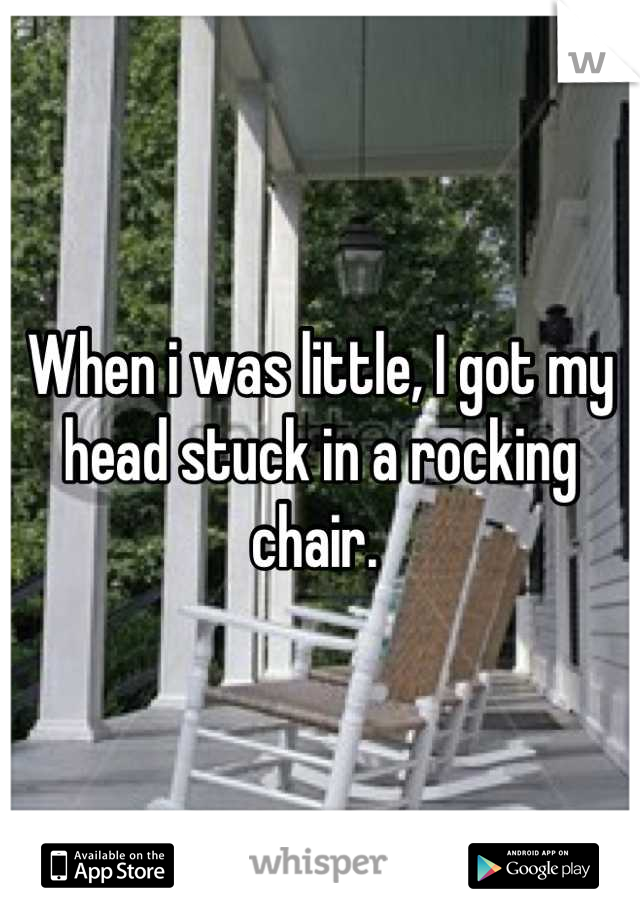 When i was little, I got my head stuck in a rocking chair.