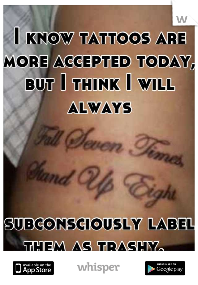 I know tattoos are more accepted today,  but I think I will always      subconsciously label them as trashy.