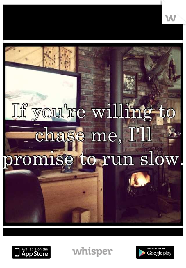 If you're willing to chase me, I'll promise to run slow.