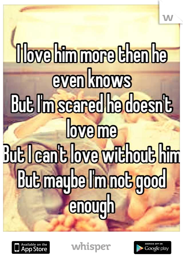 I love him more then he even knows But I'm scared he doesn't love me  But I can't love without him But maybe I'm not good enough