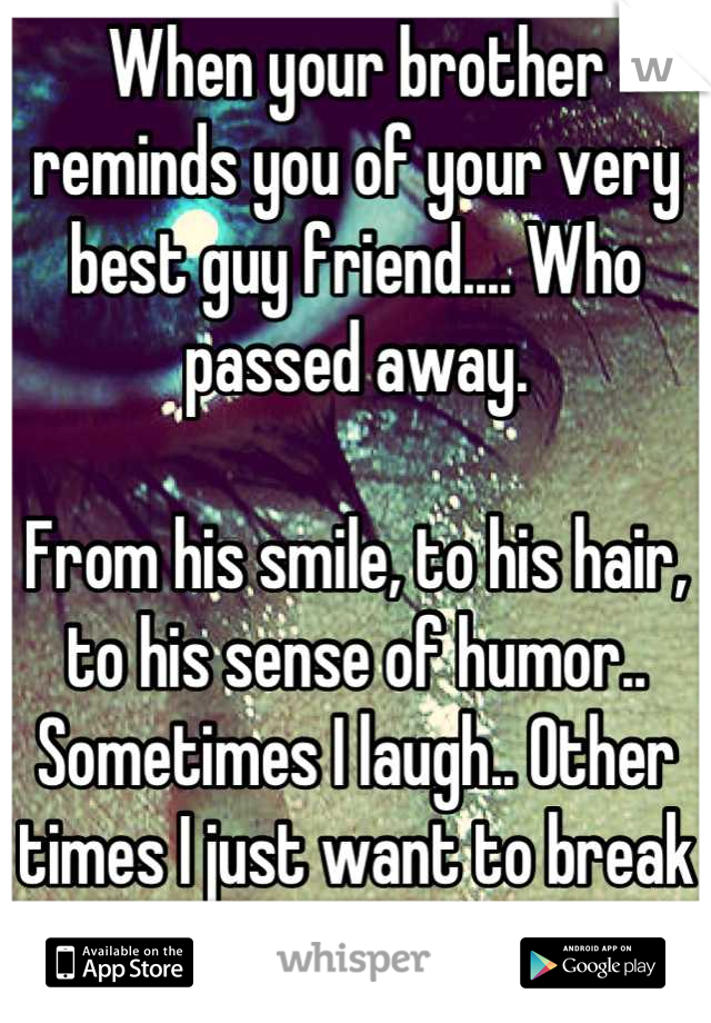 When your brother reminds you of your very best guy friend.... Who passed away.   From his smile, to his hair, to his sense of humor..  Sometimes I laugh.. Other times I just want to break down..