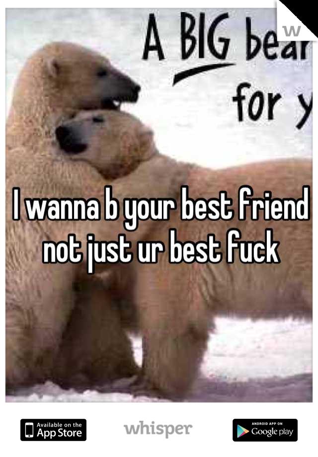 I wanna b your best friend not just ur best fuck