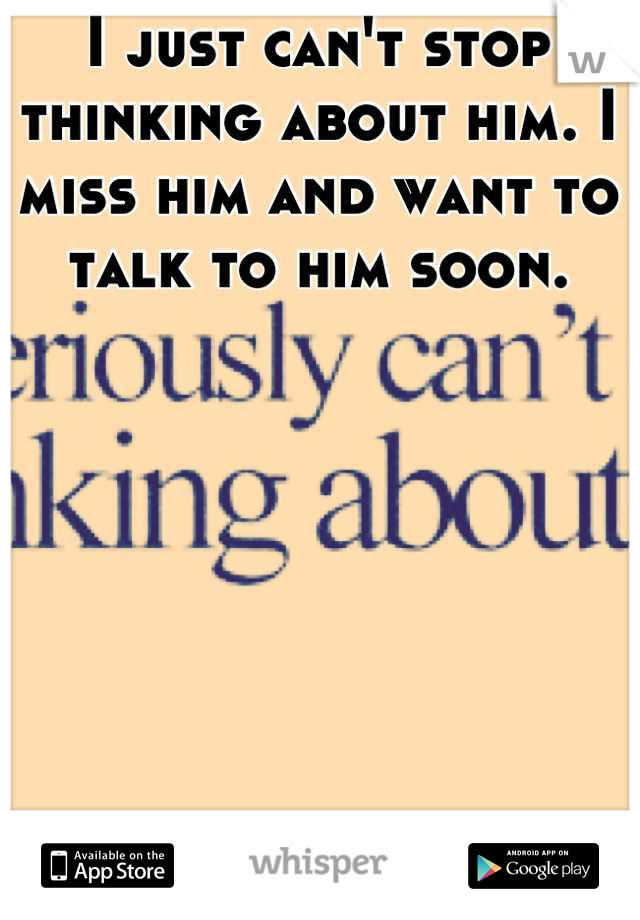 I just can't stop thinking about him. I miss him and want to talk to him soon.