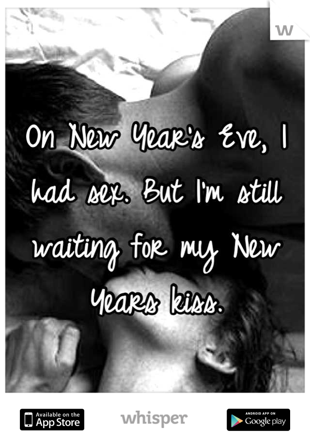On New Year's Eve, I had sex. But I'm still waiting for my New Years kiss.