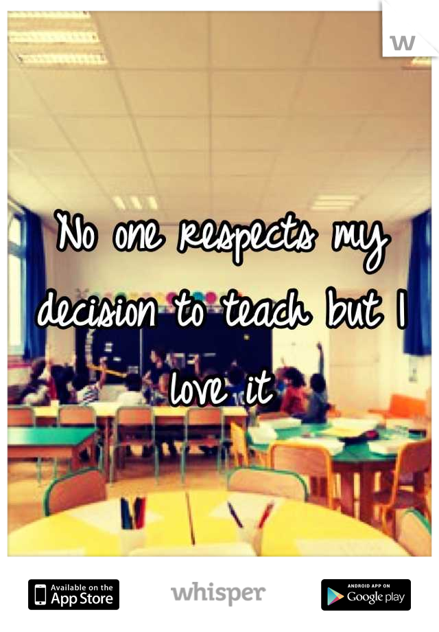 No one respects my decision to teach but I love it