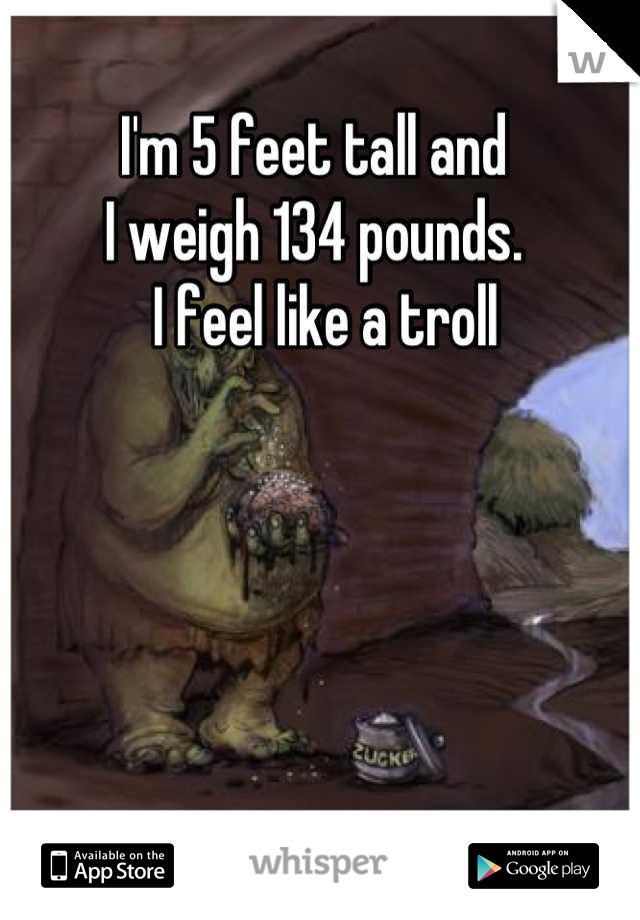 I'm 5 feet tall and  I weigh 134 pounds.   I feel like a troll