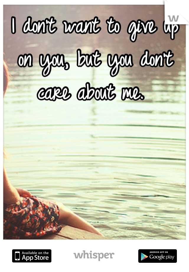 I don't want to give up on you, but you don't care about me.