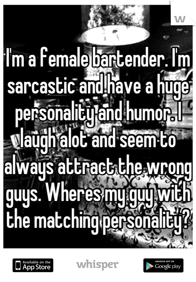 I'm a female bartender. I'm sarcastic and have a huge personality and humor. I laugh alot and seem to always attract the wrong guys. Wheres my guy with the matching personality?
