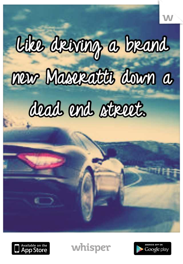 Like driving a brand new Maseratti down a dead end street.