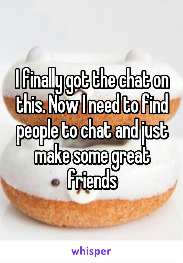 I finally got the chat on this. Now I need to find people to chat and just make some great friends