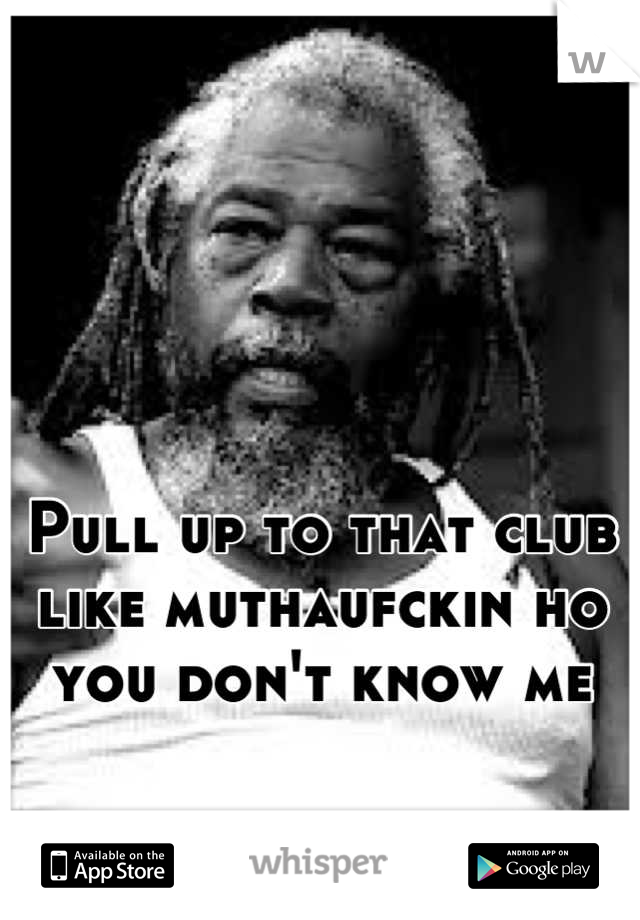 Pull up to that club like muthaufckin ho you don't know me