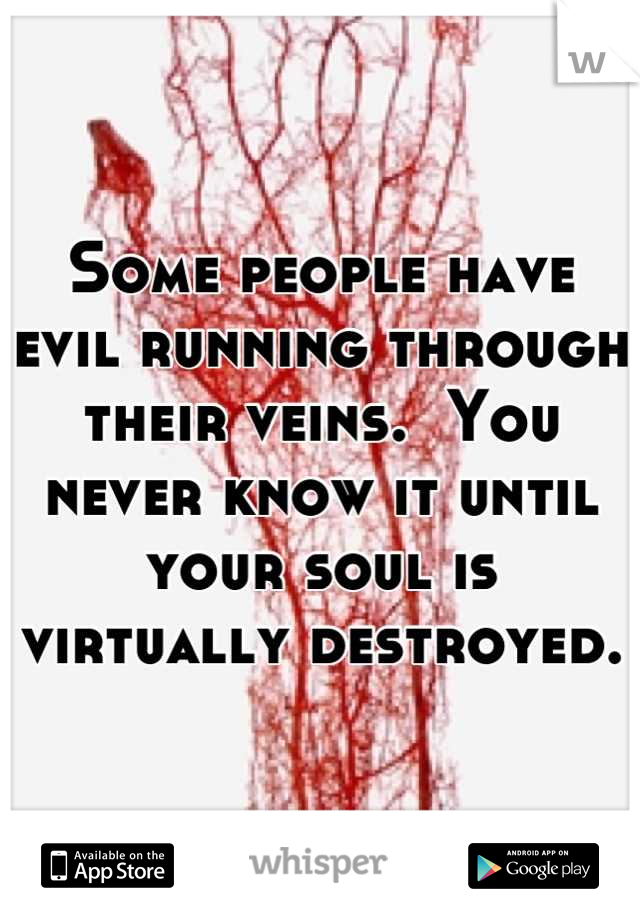 Some people have evil running through their veins.  You never know it until your soul is virtually destroyed.