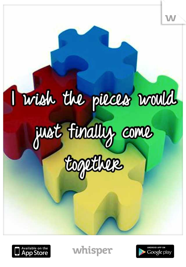 I wish the pieces would just finally come together