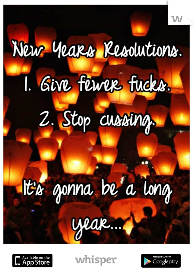 New Years Resolutions. 1. Give fewer fucks. 2. Stop cussing.   It's gonna be a long year...