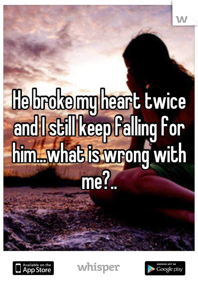 He broke my heart twice and I still keep falling for him...what is wrong with me?..