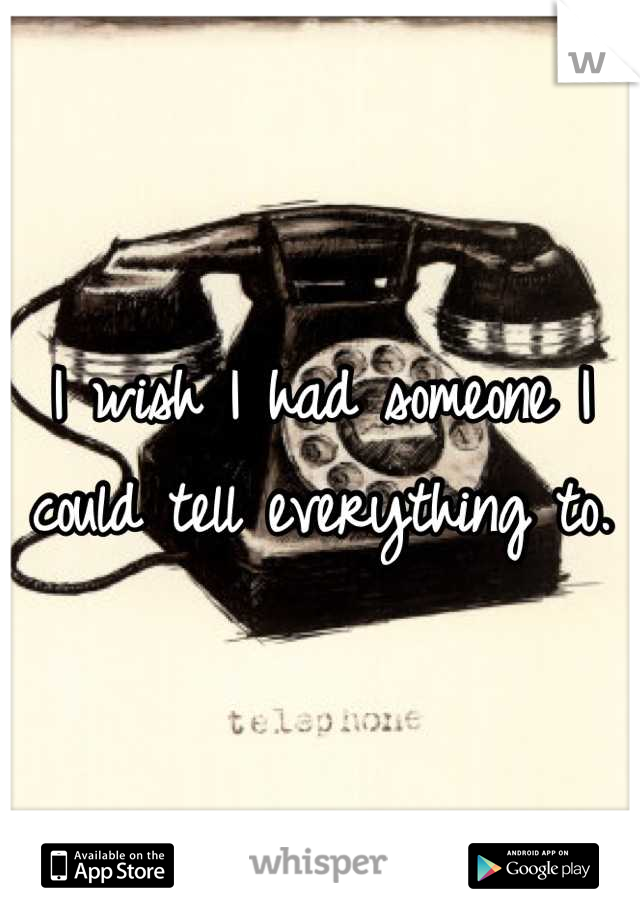 I wish I had someone I could tell everything to.