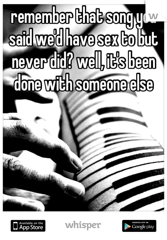 remember that song you said we'd have sex to but never did? well, it's been done with someone else