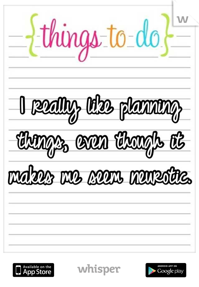 I really like planning things, even though it makes me seem neurotic.