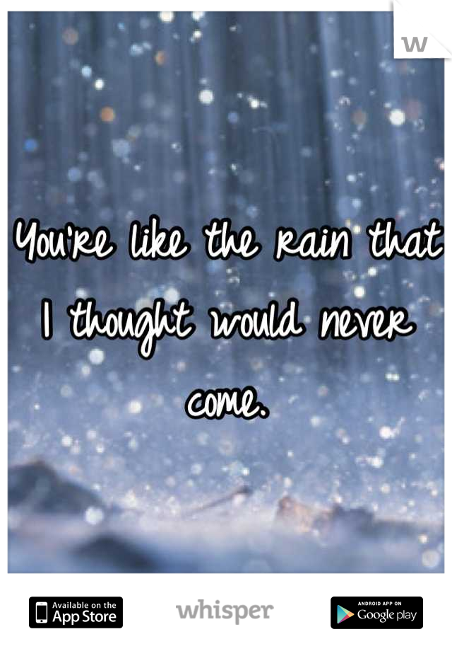 You're like the rain that I thought would never come.