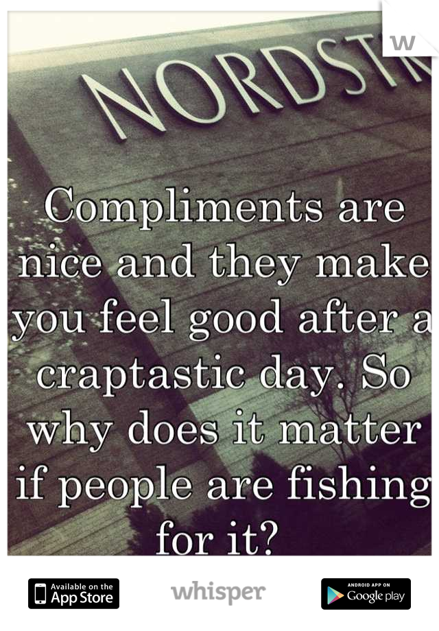 Compliments are nice and they make you feel good after a craptastic day. So why does it matter if people are fishing for it?