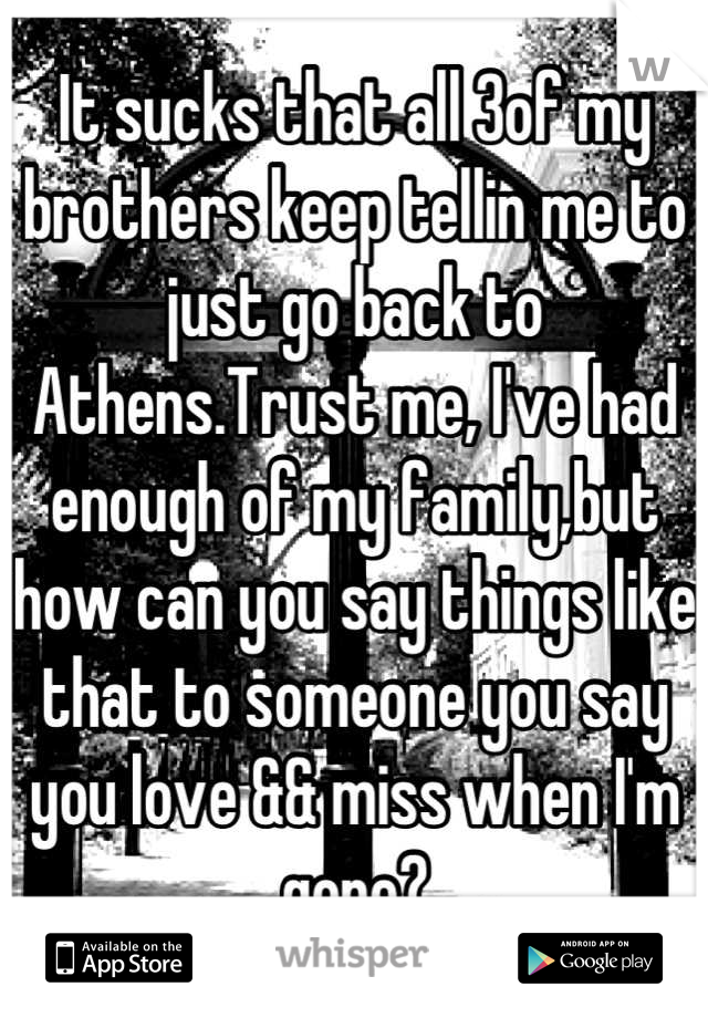 It sucks that all 3of my brothers keep tellin me to just go back to Athens.Trust me, I've had enough of my family,but how can you say things like that to someone you say you love && miss when I'm gone?