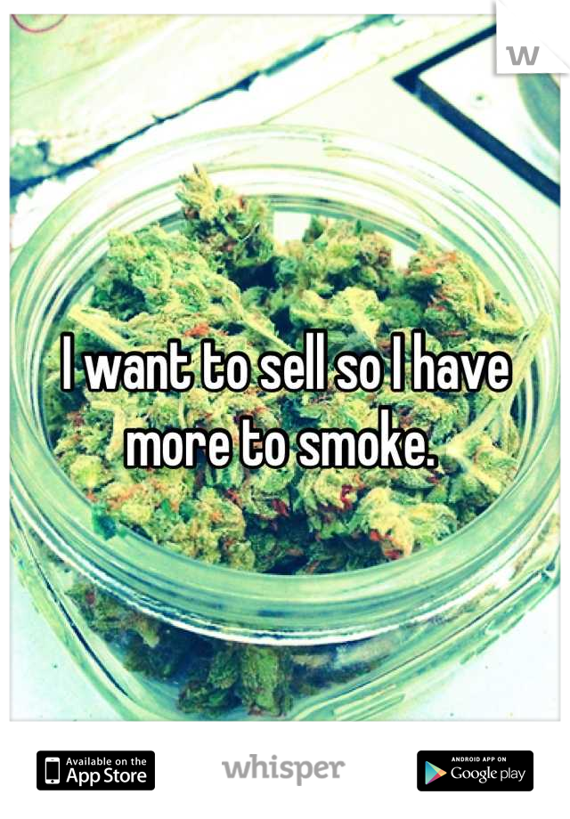 I want to sell so I have more to smoke.