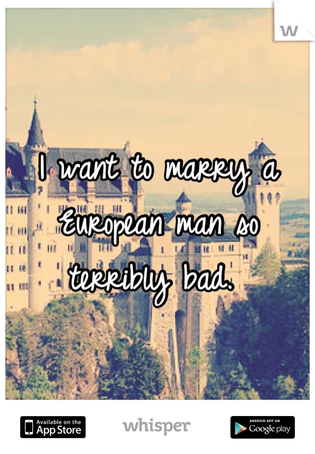 I want to marry a European man so terribly bad.