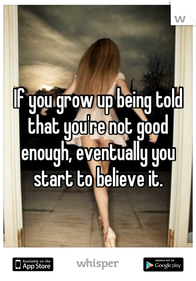 If you grow up being told that you're not good enough, eventually you start to believe it.