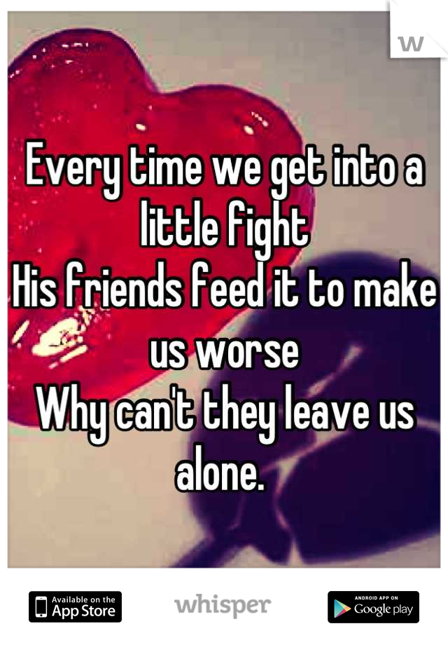Every time we get into a little fight  His friends feed it to make us worse Why can't they leave us alone.