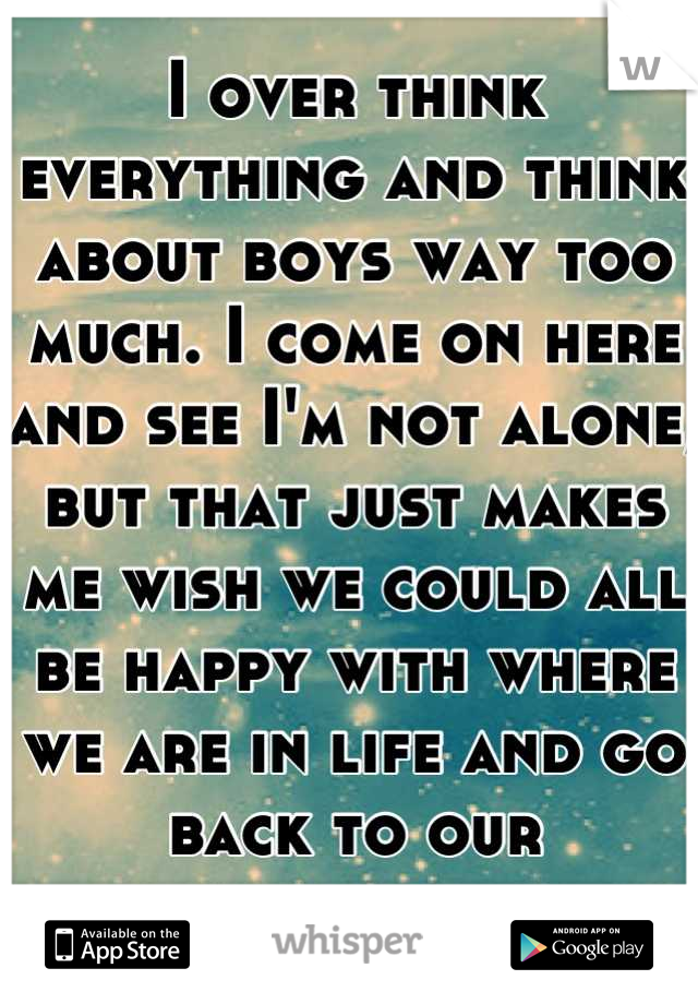I over think everything and think about boys way too much. I come on here and see I'm not alone, but that just makes me wish we could all be happy with where we are in life and go back to our innocence