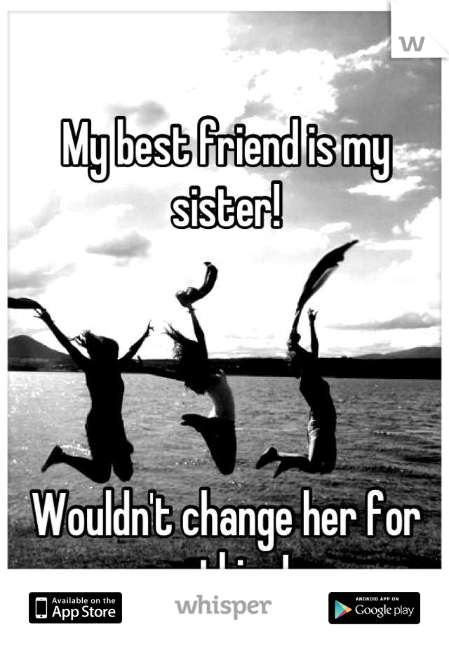 My best friend is my sister!     Wouldn't change her for nothing!
