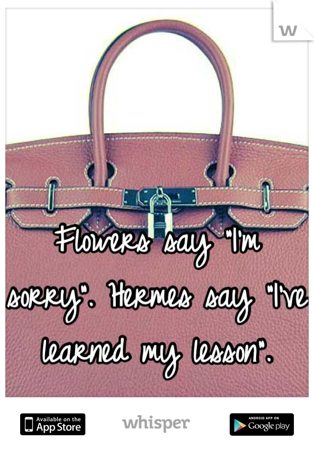 "Flowers say ""I'm sorry"". Hermes say ""I've learned my lesson""."