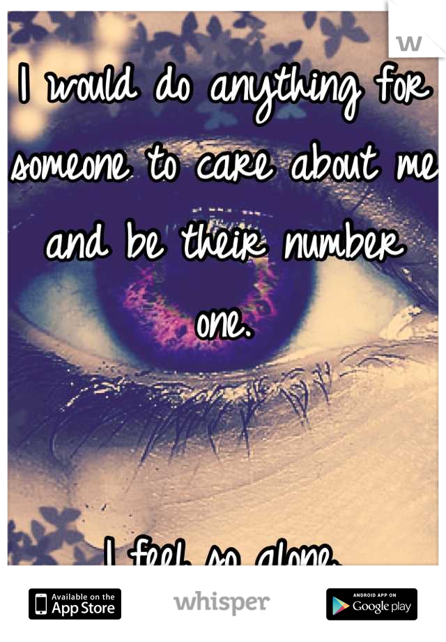 I would do anything for someone to care about me and be their number one.   I feel so alone.