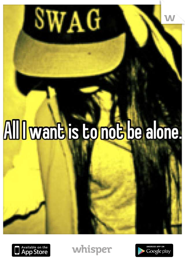 All I want is to not be alone.