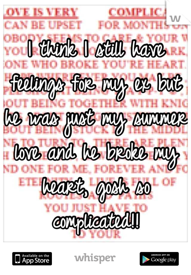 I think I still have feelings for my ex but he was just my summer love and he broke my heart, gosh so complicated!!