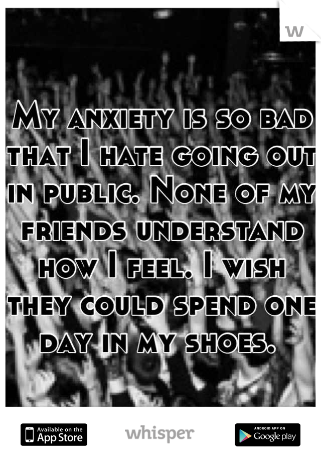 My anxiety is so bad that I hate going out in public. None of my friends understand how I feel. I wish they could spend one day in my shoes.
