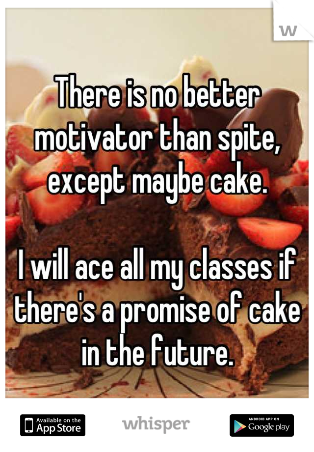 There is no better motivator than spite, except maybe cake.  I will ace all my classes if there's a promise of cake in the future.