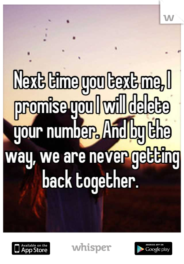 Next time you text me, I promise you I will delete your number. And by the way, we are never getting back together.