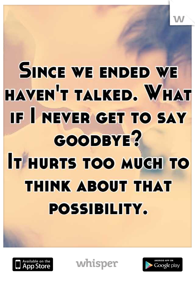 Since we ended we haven't talked. What if I never get to say goodbye?  It hurts too much to think about that possibility.