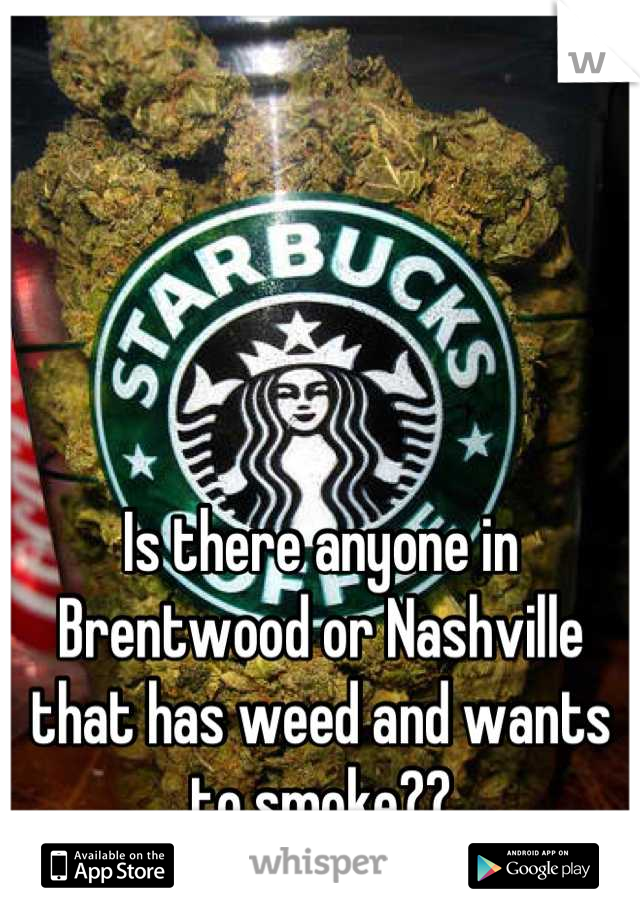 Is there anyone in Brentwood or Nashville that has weed and wants to smoke??