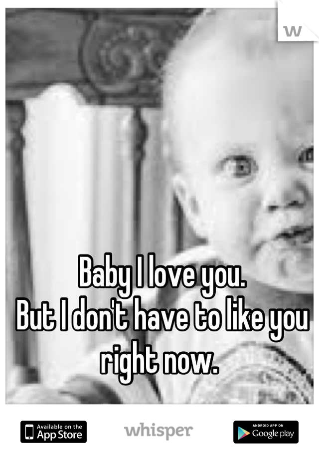 Baby I love you.  But I don't have to like you right now.