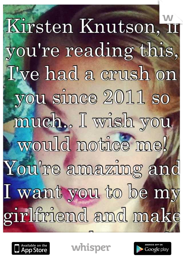 Kirsten Knutson, if you're reading this, I've had a crush on you since 2011 so much.. I wish you would notice me! You're amazing and I want you to be my girlfriend and make you very happy <3