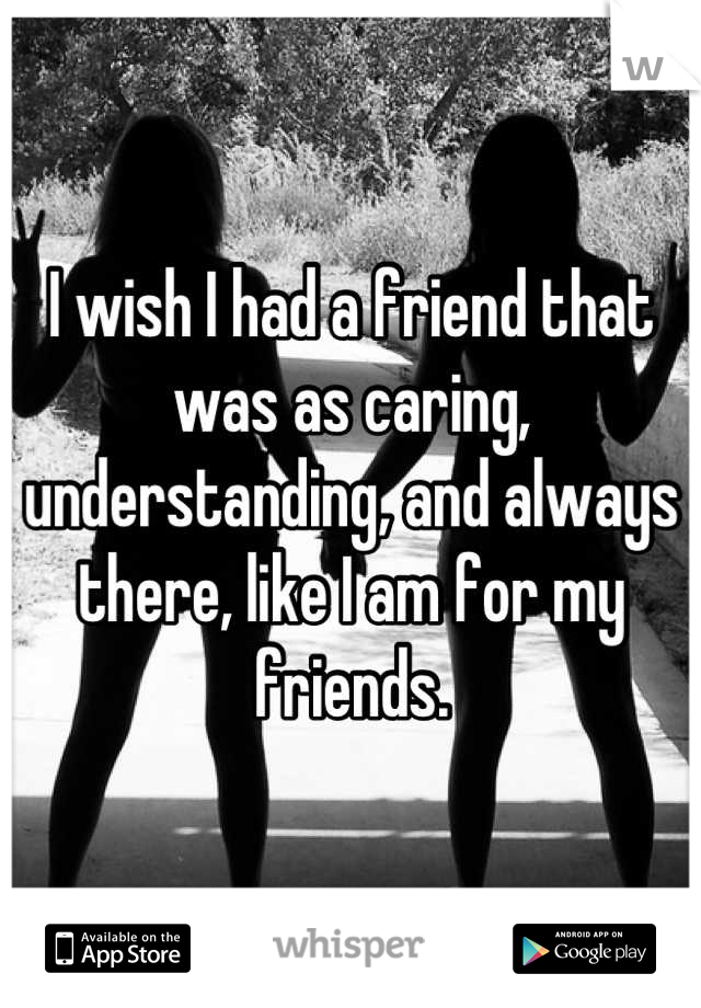 I wish I had a friend that was as caring, understanding, and always there, like I am for my friends.