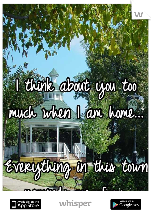 I think about you too much when I am home...  Everything in this town reminds me of us.